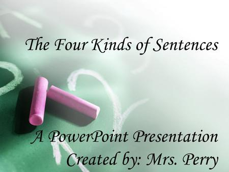 The Four Kinds of Sentences A PowerPoint Presentation Created by: Mrs