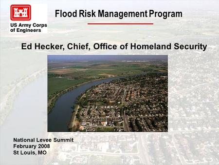 Flood Risk Management Program Ed Hecker, Chief, Office of Homeland Security National Levee Summit February 2008 St Louis, MO.