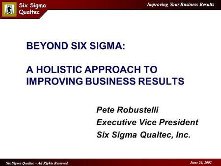 Improving Your Business Results Six Sigma Qualtec Six Sigma Qualtec Six Sigma Qualtec – All Rights Reserved June 26, 2002 BEYOND SIX SIGMA: A HOLISTIC.