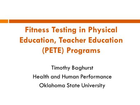 Fitness Testing in Physical Education, Teacher Education (PETE) Programs Timothy Baghurst Health and Human Performance Oklahoma State University.