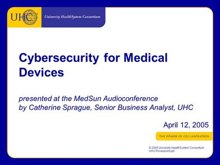 ® © 2005 University HealthSystem Consortium UHC Powerpoint.ppt Cybersecurity for Medical Devices presented at the MedSun Audioconference by Catherine Sprague,