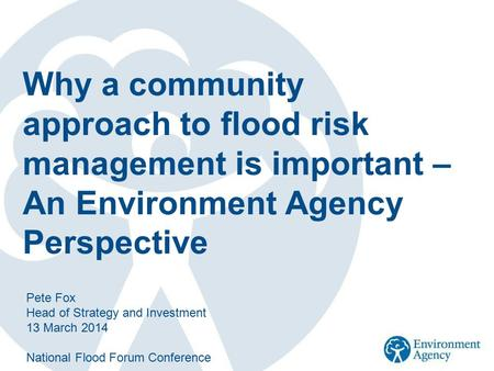 Why a community approach to flood risk management is important – An Environment Agency Perspective Pete Fox Head of Strategy and Investment 13 March 2014.