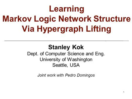 1 Learning Markov Logic Network Structure Via Hypergraph Lifting Stanley Kok Dept. of Computer Science and Eng. University of Washington Seattle, USA Joint.