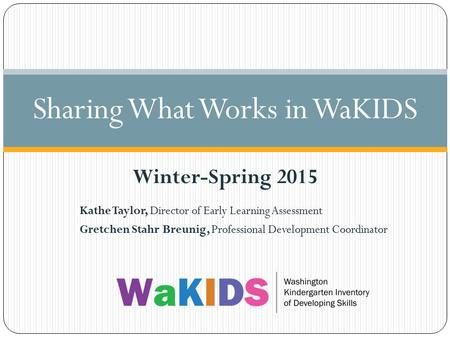 Kathe Taylor, Director of Early Learning Assessment Gretchen Stahr Breunig, Professional Development Coordinator Sharing What Works in WaKIDS Winter-Spring.