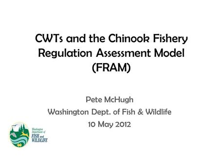 CWTs and the Chinook Fishery Regulation Assessment Model (FRAM) Pete McHugh Washington Dept. of Fish & Wildlife 10 May 2012.