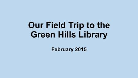 Our Field Trip to the Green Hills Library February 2015.