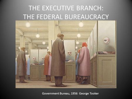 THE EXECUTIVE BRANCH: THE FEDERAL BUREAUCRACY Government Bureau, 1956 George Tooker.