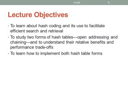 Lecture Objectives To learn about hash coding and its use to facilitate efficient search and retrieval To study two forms of hash tables—open addressing.