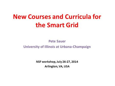 New Courses and Curricula for the Smart Grid Pete Sauer University of Illinois at Urbana-Champaign NSF workshop, July 26-27, 2014 Arlington, VA, USA.