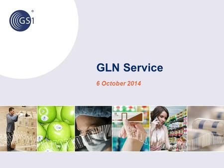 GLN Service 6 October 2014. © 2014 GS1 Global User Needs and Expectations Our users need and expect a: simple and effective means of exchanging GLN and.