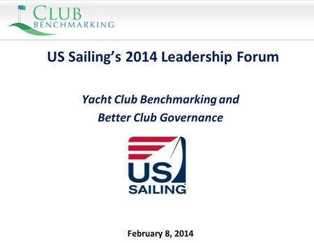 February 8, 2014 US Sailing's 2014 Leadership Forum Yacht Club Benchmarking and Better Club Governance.