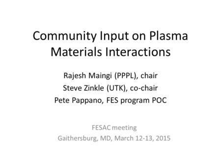 Community Input on Plasma Materials Interactions Rajesh Maingi (PPPL), chair Steve Zinkle (UTK), co-chair Pete Pappano, FES program POC FESAC meeting Gaithersburg,