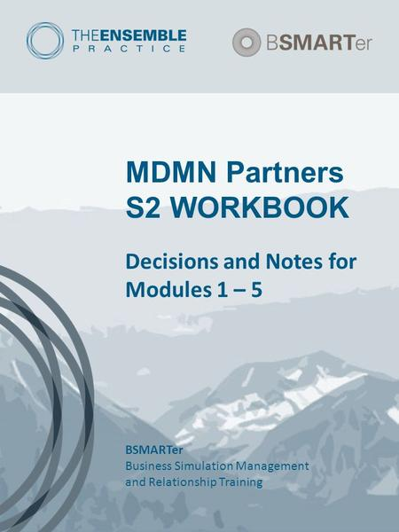 MDMN Partners S2 WORKBOOK Decisions and Notes for Modules 1 – 5 BSMARTer Business Simulation Management and Relationship Training.