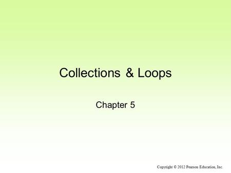 Collections & Loops Chapter 5 Copyright © 2012 Pearson Education, Inc.