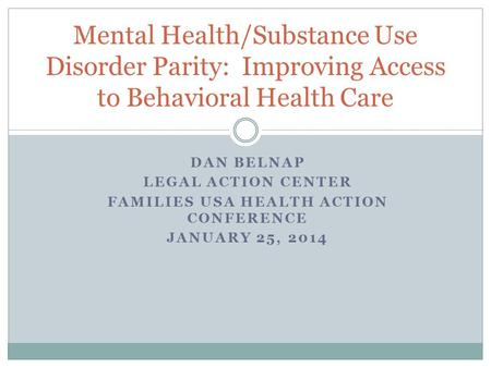 DAN BELNAP LEGAL ACTION CENTER FAMILIES USA HEALTH ACTION CONFERENCE JANUARY 25, 2014 Mental Health/Substance Use Disorder Parity: Improving Access to.
