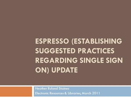 ESPRESSO (ESTABLISHING SUGGESTED PRACTICES REGARDING SINGLE SIGN ON) UPDATE Heather Ruland Staines Electronic Resources & Libraries, March 2011.