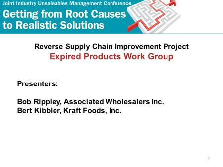1 Reverse Supply Chain Improvement Project Expired Products Work Group Presenters: Bob Rippley, Associated Wholesalers Inc. Bert Kibbler, Kraft Foods,