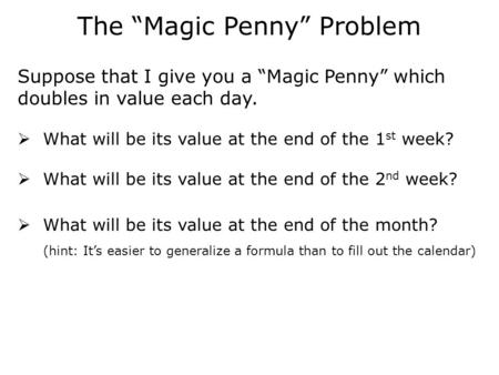 "The ""Magic Penny"" Problem Suppose that I give you a ""Magic Penny"" which doubles in value each day.  What will be its value at the end of the 1 st week?"