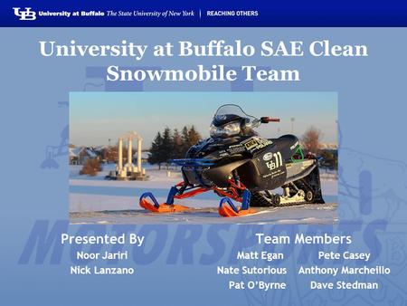 University at Buffalo SAE Clean Snowmobile Team Presented By Noor Jariri Nick Lanzano Team Members Matt EganPete Casey Nate SutoriousAnthony Marcheillo.
