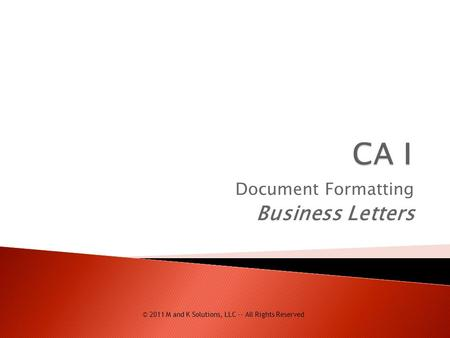 Document Formatting Business Letters © 2011 M and K Solutions, LLC -- All Rights Reserved.