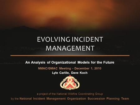An Analysis of Organizational Models for the Future NMAC/GMAC Meeting - December 1, 2010 Lyle Carlile, Dave Koch EVOLVING INCIDENT MANAGEMENT a project.