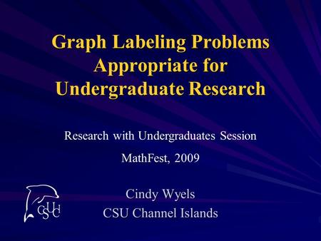 Graph Labeling Problems Appropriate for Undergraduate Research Cindy Wyels CSU Channel Islands Research with Undergraduates Session MathFest, 2009.
