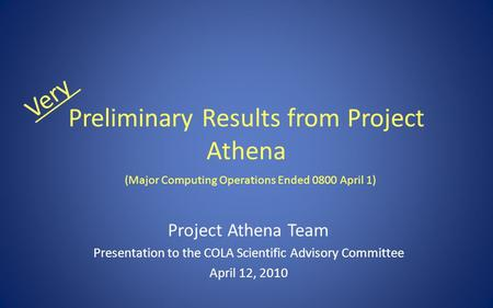 Preliminary Results from Project Athena Project Athena Team Presentation to the COLA Scientific Advisory Committee April 12, 2010 Very (Major Computing.