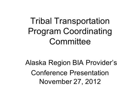 Tribal Transportation Program Coordinating Committee Alaska Region BIA Provider's Conference Presentation November 27, 2012.