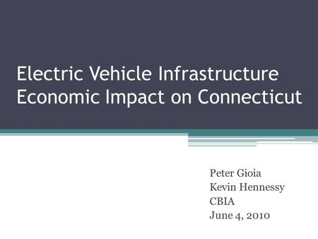 Electric Vehicle Infrastructure Economic Impact on Connecticut Peter Gioia Kevin Hennessy CBIA June 4, 2010.