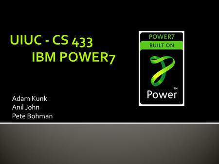 Adam Kunk Anil John Pete Bohman.  Released by IBM in 2010 (~ February)  Successor of the POWER6  Implements IBM PowerPC architecture v2.06  Clock.