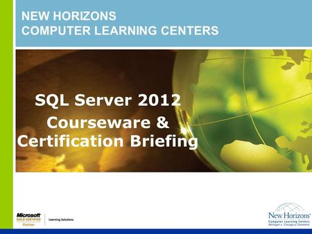 NEW HORIZONS COMPUTER LEARNING CENTERS SQL Server 2012 Courseware & Certification Briefing.