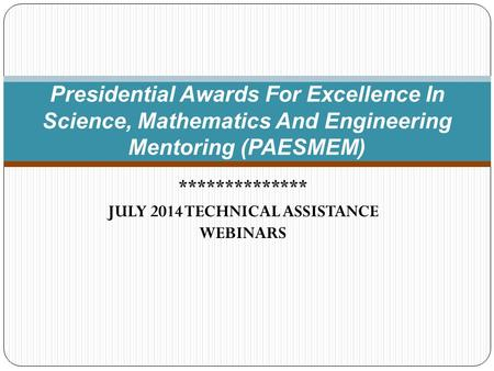 ************** JULY 2014 TECHNICAL ASSISTANCE WEBINARS Presidential Awards For Excellence In Science, Mathematics And Engineering Mentoring (PAESMEM)