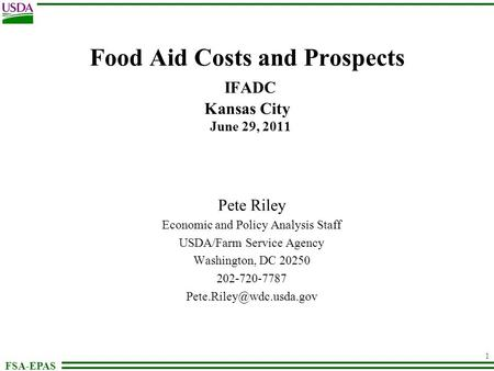 FSA-EPAS 1 Food Aid Costs and Prospects IFADC Kansas City June 29, 2011 Pete Riley Economic and Policy Analysis Staff USDA/Farm Service Agency Washington,