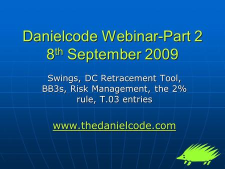 Danielcode Webinar-Part 2 8 th September 2009 Swings, DC Retracement Tool, BB3s, Risk Management, the 2% rule, T.03 entries www.thedanielcode.com.