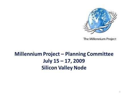 Millennium Project – Planning Committee July 15 – 17, 2009 Silicon Valley Node 1.