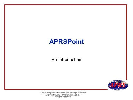 APRS is a registered trademark Bob Bruninga, WB4APR Copyright © 2003 – Peter Loveall AE5PL All Rights Reserved APRSPoint An Introduction.