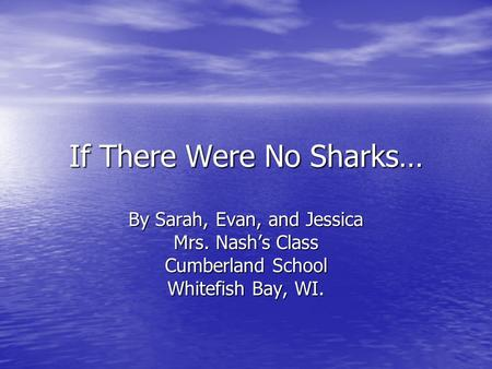 If There Were No Sharks… By Sarah, Evan, and Jessica Mrs. Nash's Class Cumberland School Whitefish Bay, WI.