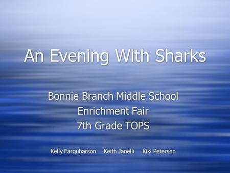 An Evening With Sharks Bonnie Branch Middle School Enrichment Fair 7th Grade TOPS Kelly Farquharson Keith JanelliKiki Petersen Bonnie Branch Middle School.