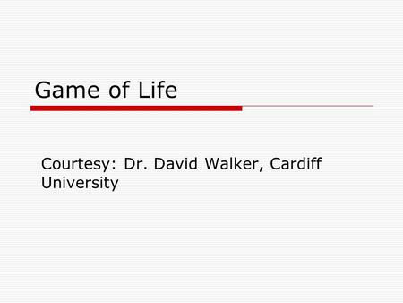 Game of Life Courtesy: Dr. David Walker, Cardiff University.