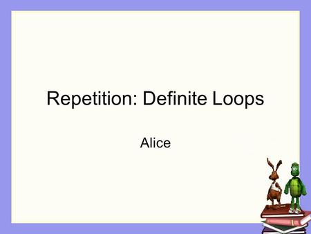 Repetition: Definite Loops Alice. Repetition In many kinds of animations, especially simulations and games, some actions happen again and again. Example: