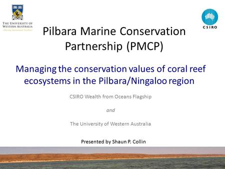 Pilbara Marine Conservation Partnership (PMCP) Managing the conservation values of coral reef ecosystems in the Pilbara/Ningaloo region CSIRO Wealth from.