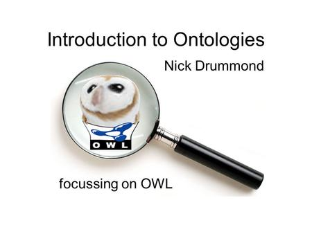 Introduction to Ontologies focussing on OWL Nick Drummond.