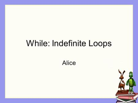 While: Indefinite Loops Alice. Repetition In some situations, we don't know exactly how many times a block of instructions should be repeated. All we.