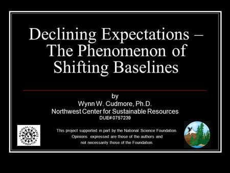 Declining Expectations – The Phenomenon of Shifting Baselines by Wynn W. Cudmore, Ph.D. Northwest Center for Sustainable Resources DUE# 0757239 This project.
