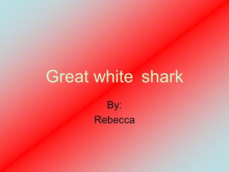 Great white shark By: Rebecca. I want food Were is some fish when you need food!!! My gills hurt.