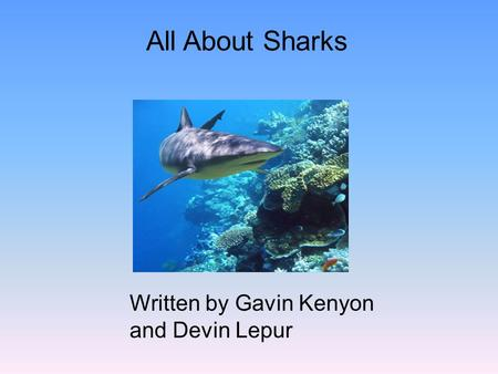All About Sharks Written by Gavin Kenyon and Devin Lepur.