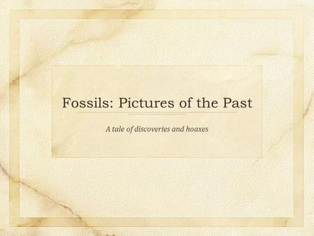 Fossils: Pictures of the Past A tale of discoveries and hoaxes.
