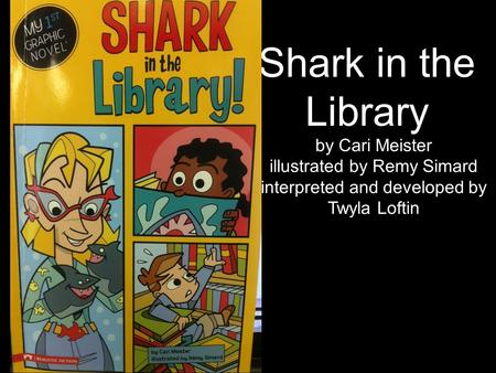 Shark in the Library by Cari Meister illustrated by Remy Simard interpreted and developed by Twyla Loftin.