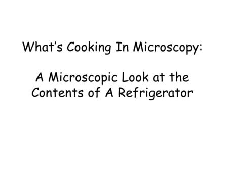 What's Cooking In Microscopy: A Microscopic Look at the Contents of A Refrigerator.
