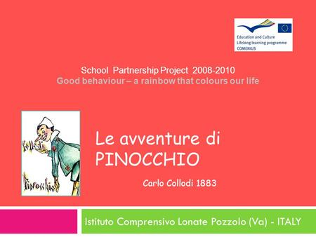 Le avventure di PINOCCHIO Carlo Collodi 1883 Istituto Comprensivo Lonate Pozzolo (Va) - ITALY School Partnership Project 2008-2010 Good behaviour – a rainbow.